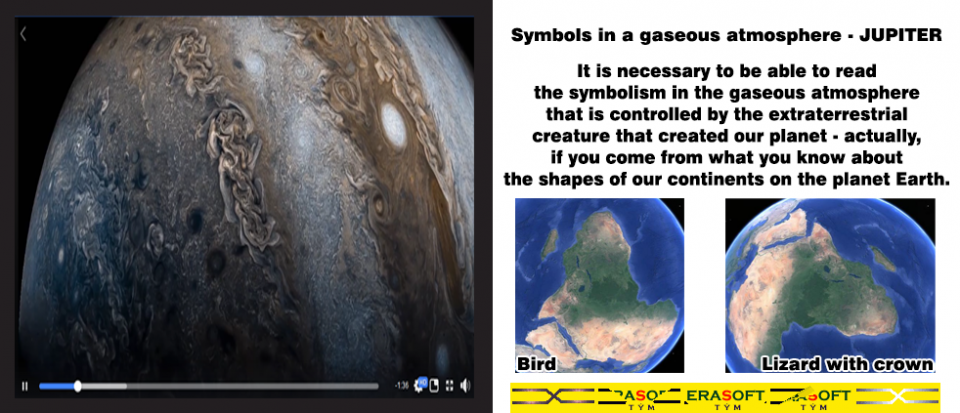 Jupiter symbols in gaseous atmosphere - Please learn :-) It is necessary to be able to read the symbolism in the gaseous atmosphere that is controlled by the extraterrestrial creature that created our planet - actually, if you come from what you know about the shapes of our continents on the planet Earth. | Symboly Jupitera v plynné atmosféře - prosím, učit se :-) Je nutné, abyste mohli umět číst symboliku v plynné atmosféře, která je řízena mimozemským tvůrcem, který vytvořil naši planetu - vlastně, pokud vycházíte z toho, co víte o tvarech našich kontinentů na planetě Zemi.